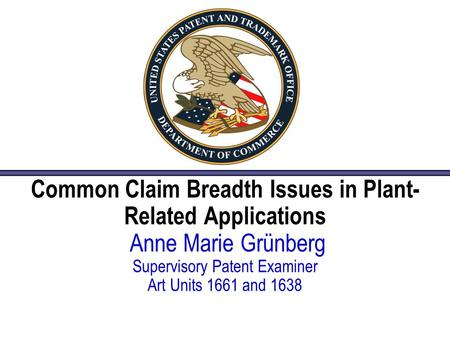 Common Claim Breadth Issues in Plant- Related Applications Anne Marie Grünberg Supervisory Patent Examiner Art Units 1661 and 1638.
