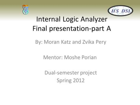 Internal Logic Analyzer Final presentation-part A By: Moran Katz and Zvika Pery Mentor: Moshe Porian Dual-semester project Spring 2012.