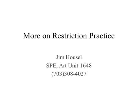 More on Restriction Practice Jim Housel SPE, Art Unit 1648 (703)308-4027.