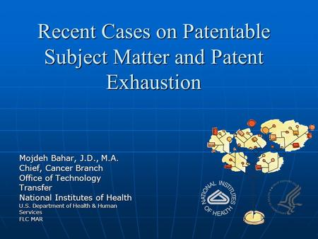 Recent Cases on Patentable Subject Matter and Patent Exhaustion Mojdeh Bahar, J.D., M.A. Chief, Cancer Branch Office of Technology Transfer National Institutes.