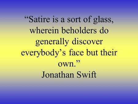 """Satire is a sort of glass, wherein beholders do generally discover everybody's face but their own."" Jonathan Swift."