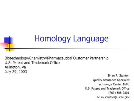 1 Homology Language Brian R. Stanton Quality Assurance Specialist Technology Center 1600 U.S. Patent and Trademark Office (703) 308-2801