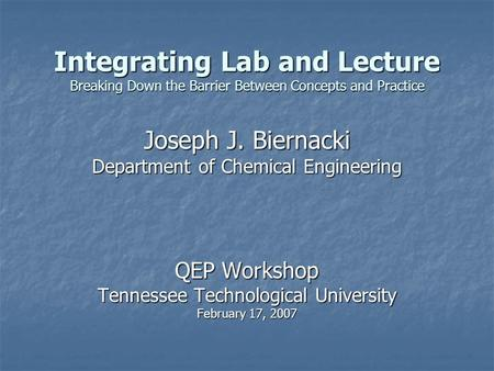 Integrating Lab and Lecture Breaking Down the Barrier Between Concepts and Practice Joseph J. Biernacki Department <strong>of</strong> Chemical Engineering QEP Workshop.
