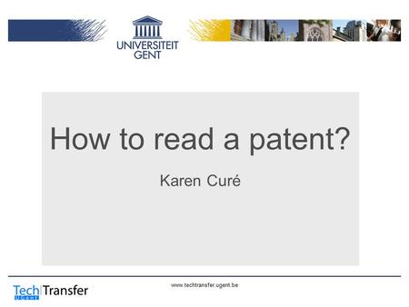 Www.techtransfer.ugent.be How to read a patent? Karen Curé.