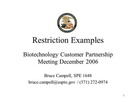 1 Restriction Examples Biotechnology Customer Partnership Meeting December 2006 Bruce Campell, SPE 1648 / (571) 272-0974.