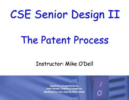 CSE Senior Design II The Patent Process Instructor: Mike O'Dell Based on a Presentation by Dale Hansen, Stanford University. Modified for this class by.