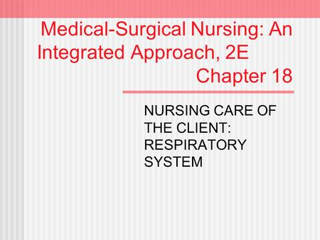 Medical-Surgical Nursing: An Integrated Approach, 2E Chapter 18 NURSING CARE OF THE CLIENT: RESPIRATORY SYSTEM.
