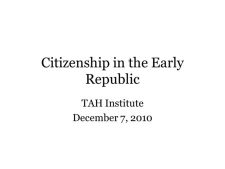 Citizenship in the Early Republic TAH Institute December 7, 2010.