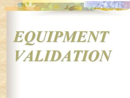 EQUIPMENT VALIDATION User Requirement Specification Functional Specification Design Qualification Performance Qualification Operational Qualification.