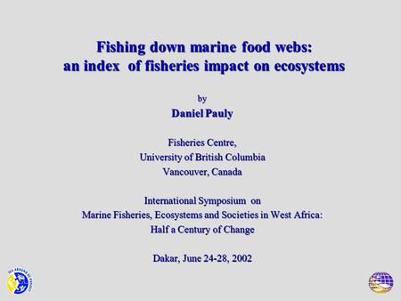 Fishing down marine food webs: an index of fisheries impact on ecosystems by Daniel Pauly Fisheries Centre, University of British Columbia Vancouver, Canada.