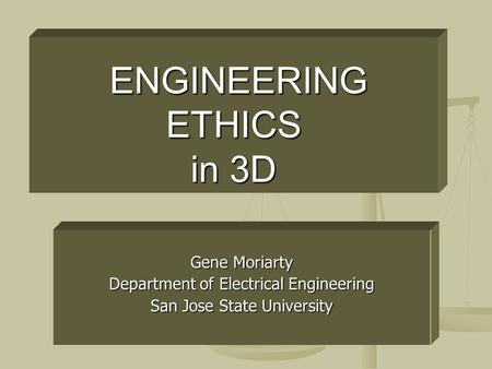 ENGINEERING ETHICS in 3D ENGINEERING ETHICS in 3D Gene Moriarty Department of Electrical Engineering San Jose State University.