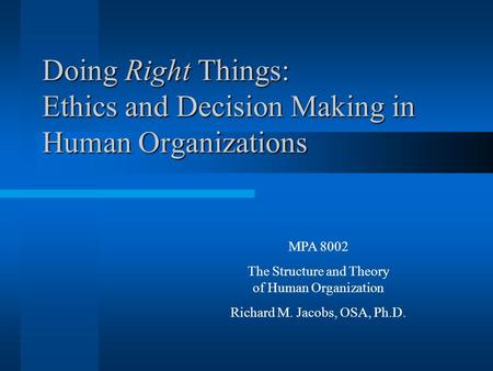 Doing Right Things: Ethics and Decision Making in Human Organizations MPA 8002 The Structure and Theory of Human Organization Richard M. Jacobs, OSA, Ph.D.