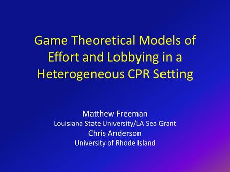 Game Theoretical Models of Effort and Lobbying in a Heterogeneous CPR Setting Matthew Freeman Louisiana State University/LA Sea Grant Chris Anderson University.