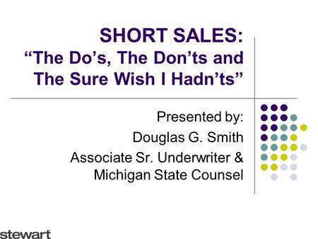 "SHORT SALES: ""The Do's, The Don'ts and The Sure Wish I Hadn'ts"" Presented by: Douglas G. Smith Associate Sr. Underwriter & Michigan State Counsel."
