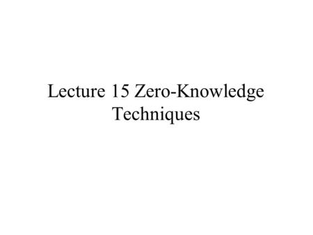 "Lecture 15 Zero-Knowledge Techniques. Peggy: ""I know the password to the Federal Reserve System computer, the ingredients in McDonald's secret sauce,"