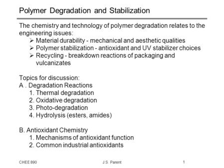 CHEE 890J.S. Parent1 Polymer Degradation and Stabilization The chemistry and technology of polymer degradation relates to the engineering issues:  Material.