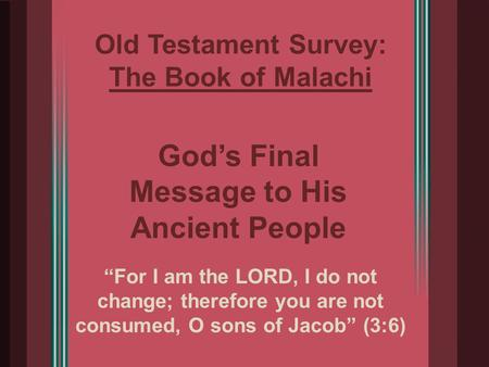 "Old Testament Survey: The Book of Malachi ""For I am the LORD, I do not change; therefore you are not consumed, O sons of Jacob"" (3:6) God's Final Message."