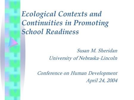 Susan M. Sheridan University of Nebraska-Lincoln Conference on Human Development April 24, 2004 Ecological Contexts and Continuities in Promoting School.