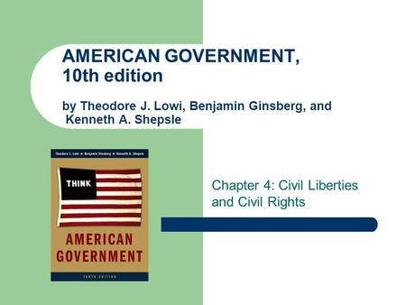 AMERICAN GOVERNMENT, 10th edition by Theodore J. Lowi, Benjamin Ginsberg, and Kenneth A. Shepsle Chapter 4: Civil Liberties and Civil Rights.
