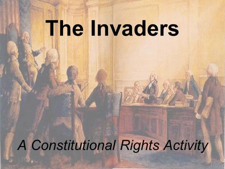 The Invaders A Constitutional Rights Activity. What is a right?