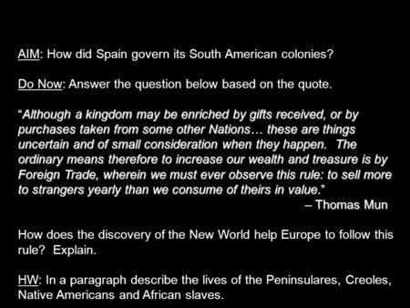 "AIM: How did Spain govern its South American colonies? Do Now: Answer the question below based on the quote. ""Although a kingdom may be enriched by gifts."