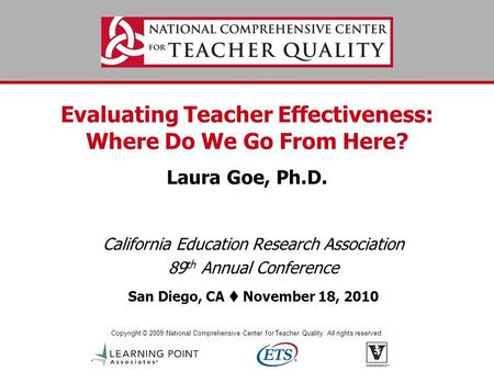 Copyright © 2009 National Comprehensive Center for Teacher Quality. All rights reserved. Evaluating Teacher Effectiveness: Where Do We Go From Here? Laura.