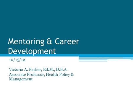 Mentoring & Career Development 10/15/12 Victoria A. Parker, Ed.M., D.B.A. Associate Professor, Health Policy & Management.
