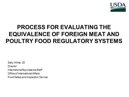 PROCESS FOR EVALUATING THE EQUIVALENCE OF FOREIGN MEAT AND POULTRY FOOD REGULATORY SYSTEMS Sally White, JD Director International Equivalence Staff Office.