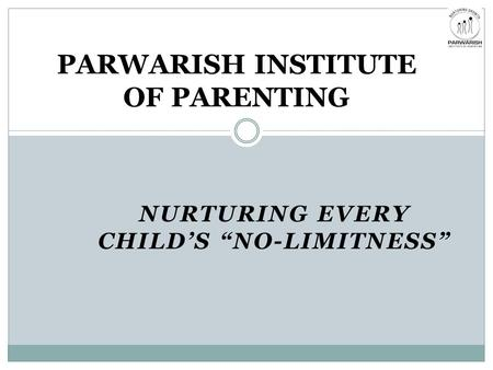 "NURTURING EVERY CHILD'S ""NO-LIMITNESS"" PARWARISH INSTITUTE OF PARENTING."
