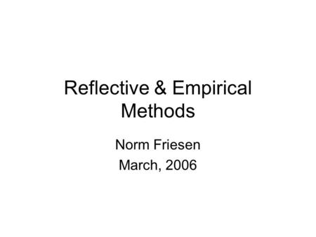 Reflective & Empirical Methods Norm Friesen March, 2006.