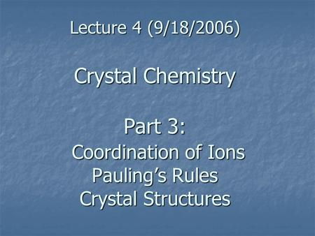 Lecture 4 (9/18/2006) Crystal Chemistry Part 3: Coordination of Ions Pauling's Rules Crystal Structures.