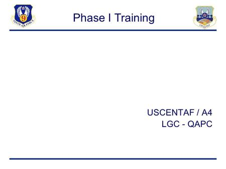 Phase I Training USCENTAF / A4 LGC - QAPC. Training Objective Provide skills and knowledge to assist Quality Assurance Personnel (QAP) Phase I and II.
