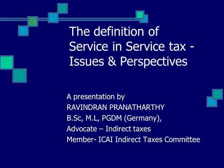 The definition of Service in Service tax - Issues & Perspectives A presentation by RAVINDRAN PRANATHARTHY B.Sc, M.L, PGDM (Germany), Advocate – Indirect.