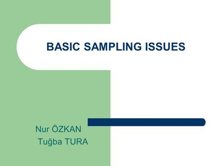 BASIC SAMPLING ISSUES Nur ÖZKAN Tuğba TURA.