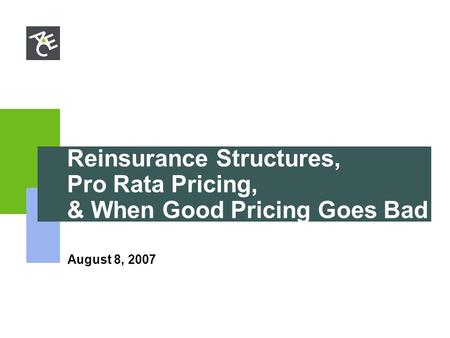 Reinsurance Structures, Pro Rata Pricing, & When Good Pricing Goes Bad August 8, 2007.