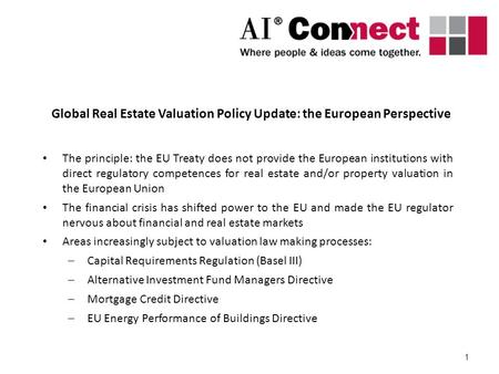 1 Global Real Estate Valuation Policy Update: the European Perspective The principle: the EU Treaty does not provide the European institutions with direct.