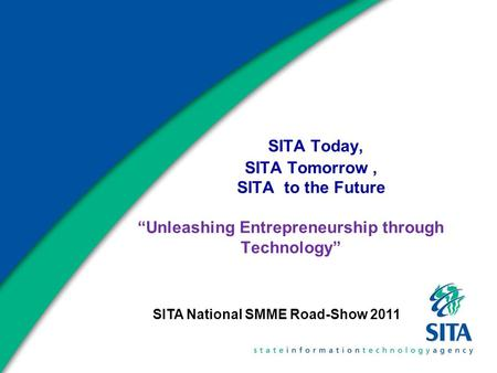 "SITA Today, SITA Tomorrow, SITA to the Future ""Unleashing Entrepreneurship through <strong>Technology</strong>"" SITA National SMME Road-Show 2011."
