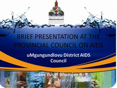 BRIEF PRESENTATION AT THE PROVINCIAL COUNCIL ON AIDS uMgungundlovu District AIDS Council Cllr Yusuf Bhamjee.