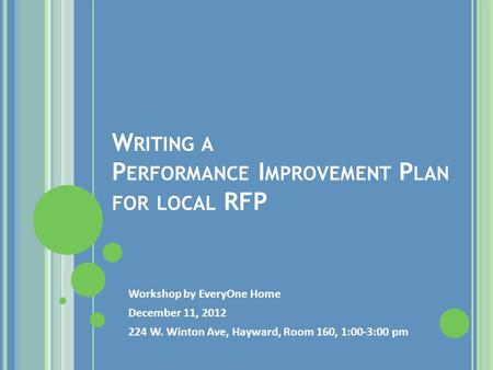 W RITING A P ERFORMANCE I MPROVEMENT P LAN FOR LOCAL RFP Workshop by EveryOne Home December 11, 2012 224 W. Winton Ave, Hayward, Room 160, 1:00-3:00 pm.