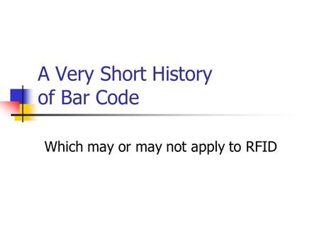 A Very Short History of Bar Code Which may or may not apply to RFID.