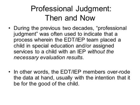 "Professional Judgment: Then and Now During the previous two decades, ""professional judgment"" was often used to indicate that a process wherein the EDT/IEP."