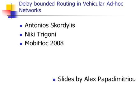 Delay bounded Routing in Vehicular Ad-hoc Networks Antonios Skordylis Niki Trigoni MobiHoc 2008 Slides by Alex Papadimitriou.