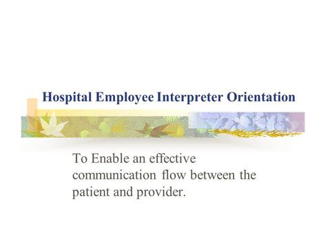 Hospital Employee Interpreter Orientation To Enable an effective communication flow between the patient and provider.