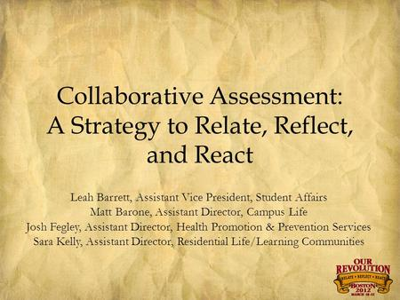 Collaborative Assessment: A Strategy to Relate, Reflect, and React Leah Barrett, Assistant Vice President, Student Affairs Matt Barone, Assistant Director,