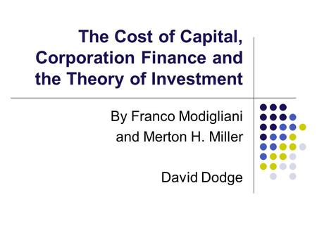 The Cost of Capital, Corporation Finance and the Theory of Investment By Franco Modigliani and Merton H. Miller David Dodge.