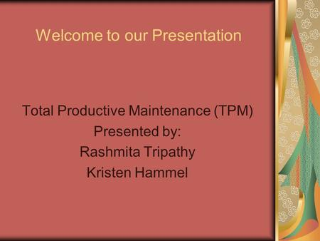 Welcome to our Presentation Total Productive Maintenance (TPM) Presented by: Rashmita Tripathy Kristen Hammel.