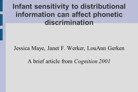 Infant sensitivity to distributional information can affect phonetic discrimination Jessica Maye, Janet F. Werker, LouAnn Gerken A brief article from Cognition.