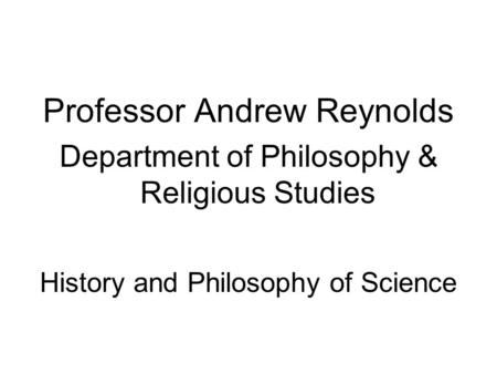 Professor Andrew Reynolds Department of Philosophy & Religious Studies History and Philosophy of Science.