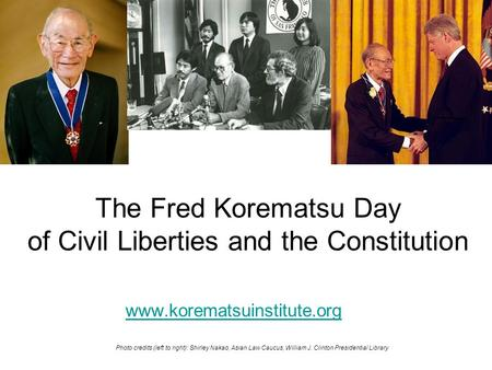 The Fred Korematsu Day of Civil Liberties and the Constitution www.korematsuinstitute.org Photo credits (left to right): Shirley Nakao, Asian Law Caucus,