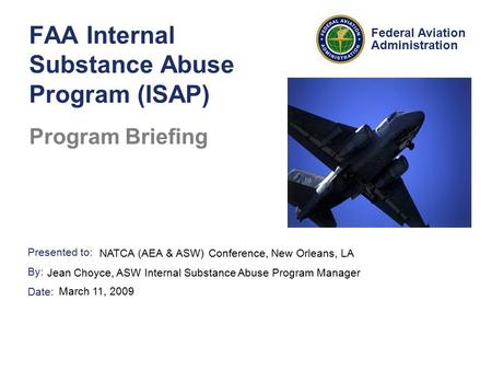 Presented to: By: Date: Federal Aviation Administration FAA Internal Substance Abuse Program (ISAP) Program Briefing NATCA (AEA & ASW) Conference, New.